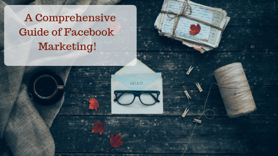 A Comprehensive Guide of Facebook Marketing!
