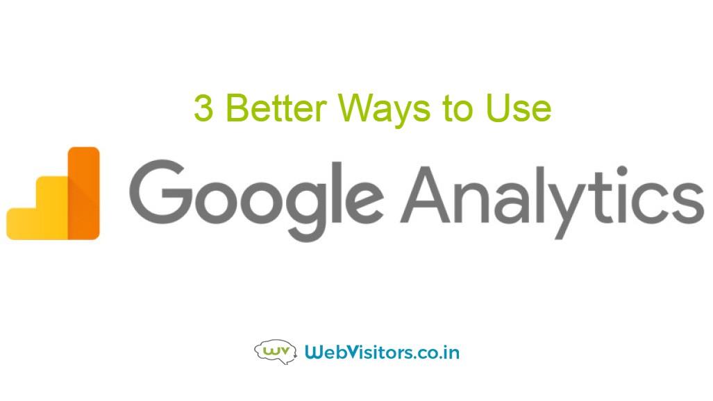 3 Better Ways to Use Google Analytics